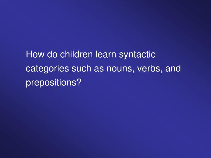 How do children learn syntactic categories such as nouns, verbs, and prepositions?