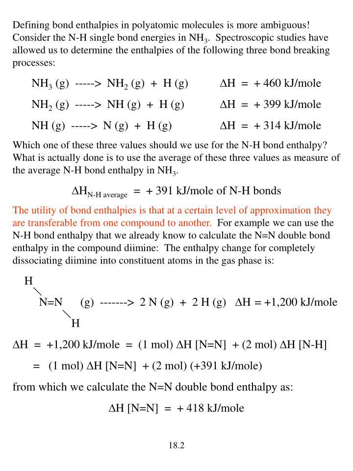Defining bond enthalpies in polyatomic molecules is more ambiguous!  Consider the N-H single bond en...