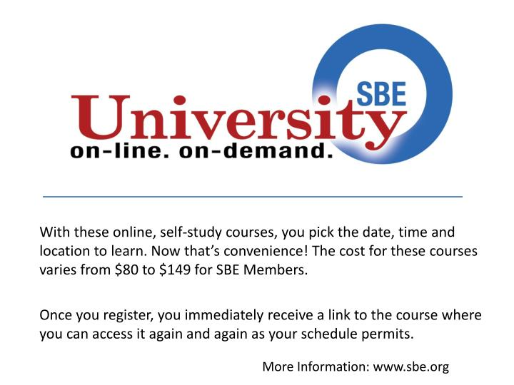 With these online, self-study courses, you pick the date, time and location to learn. Now that's convenience! The cost for these courses varies from $80 to $149 for SBE Members.