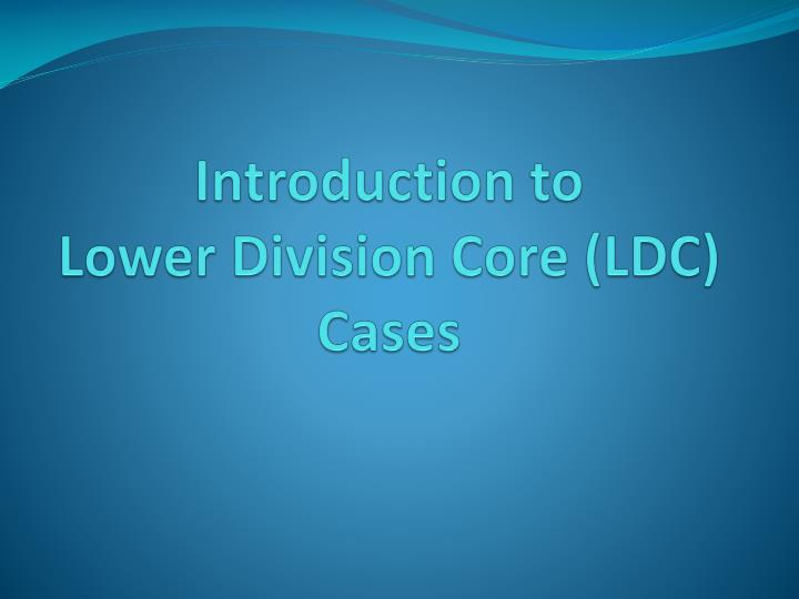 Introduction to lower division core ldc cases