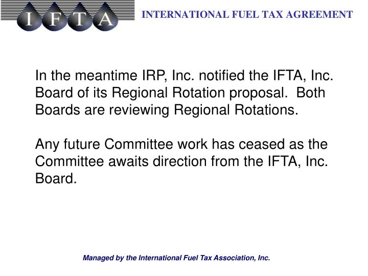 In the meantime IRP, Inc. notified the IFTA, Inc. Board of its Regional Rotation proposal.  Both Boards are reviewing Regional Rotations.