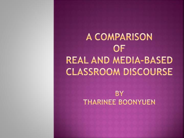 a comparison of real and media based classroom discourse by tharinee boonyuen n.