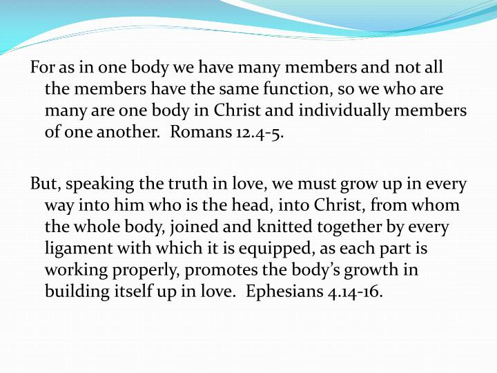 For as in one body we have many members and not all the members have the same function, so we who are many are one body in Christ and individually members of one another.  Romans 12.4-5.