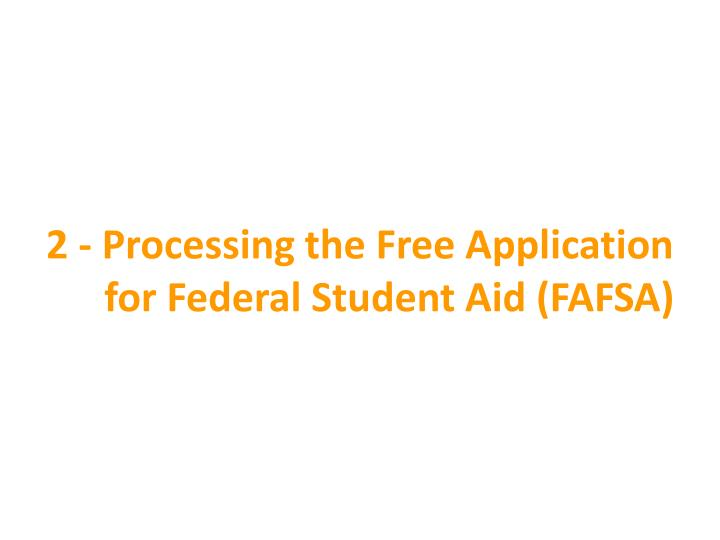2 - Processing the Free Application for Federal Student Aid (FAFSA)