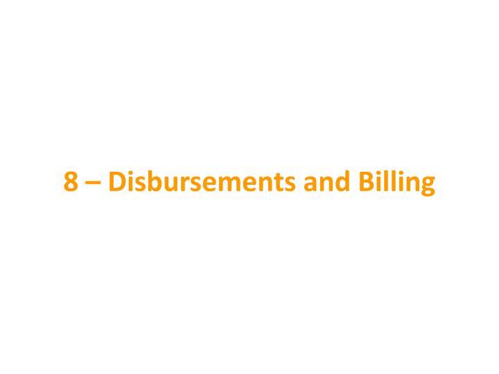 8 – Disbursements and Billing