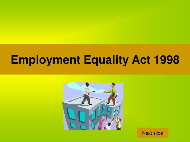 employment equality act Back employment equality act 1998 the employment equality act deals with access to employment and training the act protects against discrimination on.