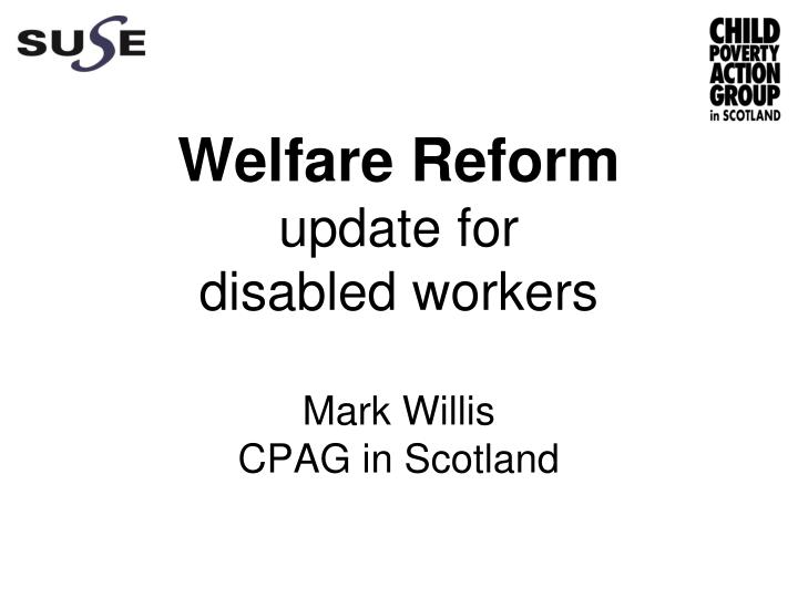 welfare reform update for disabled workers mark willis cpag in scotland n.