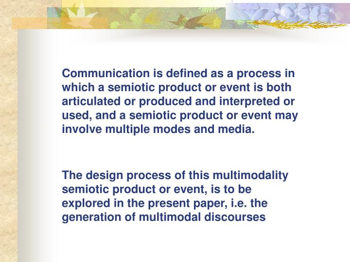 Communication is defined as a process in which a semiotic product or event is both articulated or produced and interpreted or used, and a semiotic product or event may involve multiple modes and media.