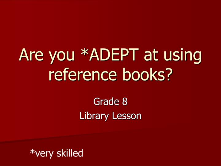 are you adept at using reference books n.