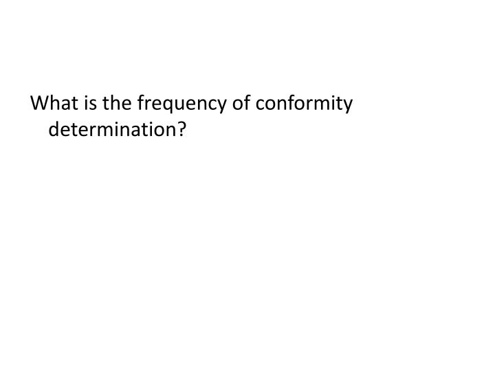What is the frequency of conformity determination?