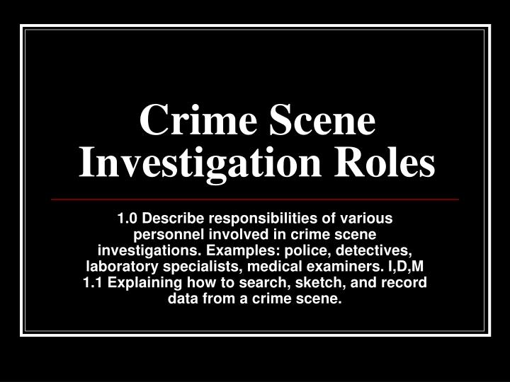 role of the crime scene examiner essay The role of a crime scene investigator is very different from how it's portrayed in popular television shows and movies unlike their fictional counterparts, real-life crime scene investigators don't single-handedly collect and analyze all of the evidence, question witnesses and suspects, and.