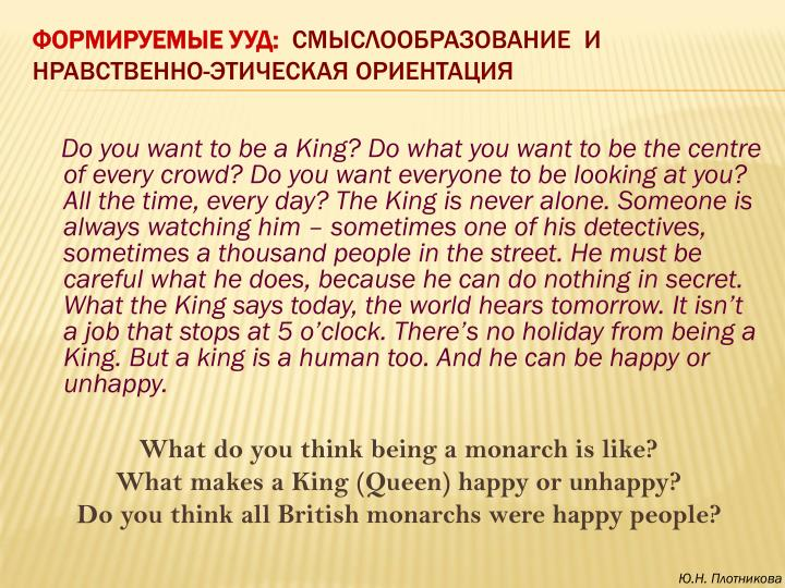 Do you want to be a King? Do what you want to be the centre of every crowd? Do you want everyone to be looking at you? All the time, every day? The King is never alone. Someone is always watching him – sometimes one of his detectives, sometimes a thousand people in the street. He must be careful what he does, because he can do nothing in secret. What the King says today, the world hears tomorrow. It isn't a job that stops at 5 o'clock. There's no holiday from being a King. But a king is a human too. And he can be happy or unhappy.