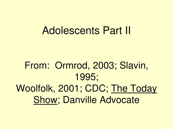 adolescents part ii from ormrod 2003 slavin 1995 woolfolk 2001 cdc the today show danville advocate n.