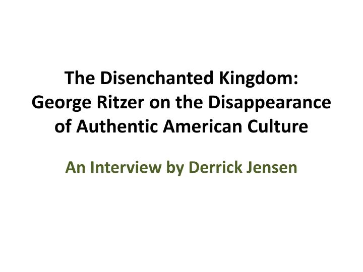 the disenchanted kingdom george ritzer on the disappearance of authentic american culture n.