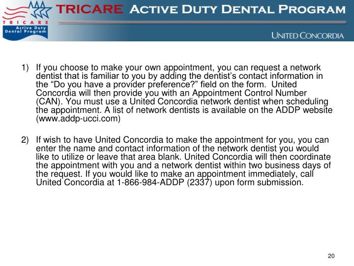 """If you choose to make your own appointment, you can request a network dentist that is familiar to you by adding the dentist's contact information in the """"Do you have a provider preference?"""" field on the form.  United Concordia will then provide you with an Appointment Control Number (CAN). You must use a United Concordia network dentist when scheduling the appointment. A list of network dentists is available on the ADDP website (www.addp-ucci.com)"""