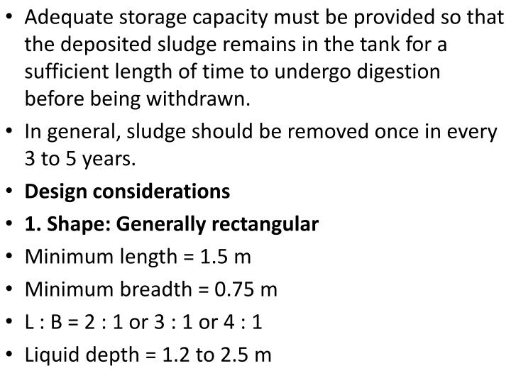 Adequate storage capacity must be provided so that the deposited sludge remains in the tank for a sufficient length of time to undergo digestion before being withdrawn.