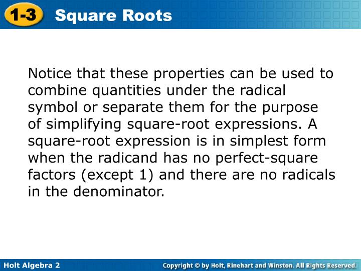 Notice that these properties can be used to combine quantities under the radical symbol or separate them for the purpose of simplifying square-root expressions. A square-root expression is in simplest form when the radicand has no perfect-square factors (except 1) and there are no radicals in the denominator.