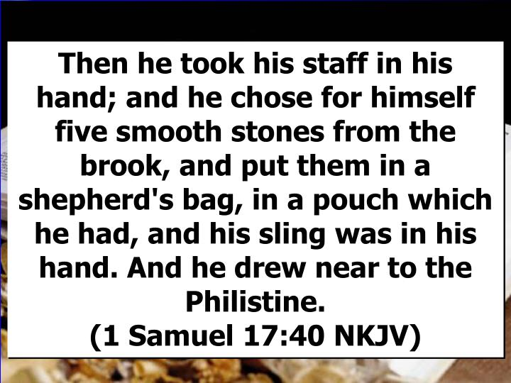 Then he took his staff in his hand; and he chose for himself five smooth stones from the brook, and put them in a shepherd's bag, in a pouch which he had, and his sling was in his hand. And he drew near to the Philistine.                                      (1 Samuel 17:40 NKJV)