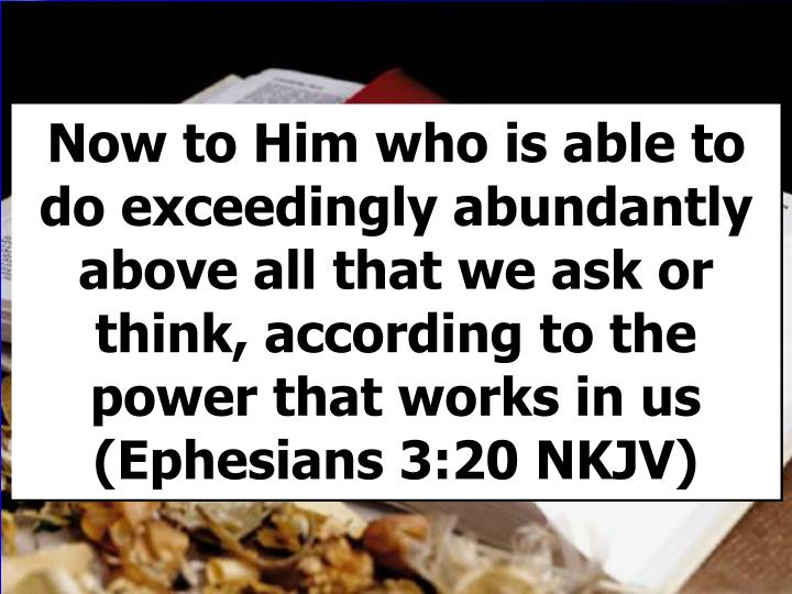 Now to Him who is able to do exceedingly abundantly above all that we ask or think, according to the power that works in us                 (Ephesians 3:20 NKJV)