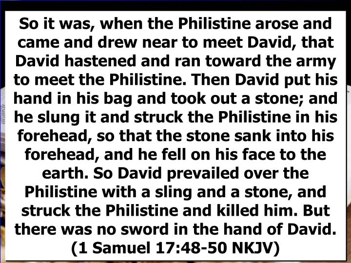 So it was, when the Philistine arose and came and drew near to meet David, that David hastened and ran toward the army to meet the Philistine. Then David put his hand in his bag and took out a stone; and he slung it and struck the Philistine in his forehead, so that the stone sank into his forehead, and he fell on his face to the earth. So David prevailed over the Philistine with a sling and a stone, and struck the Philistine and killed him. But there was no sword in the hand of David. (1 Samuel 17:48-50 NKJV)