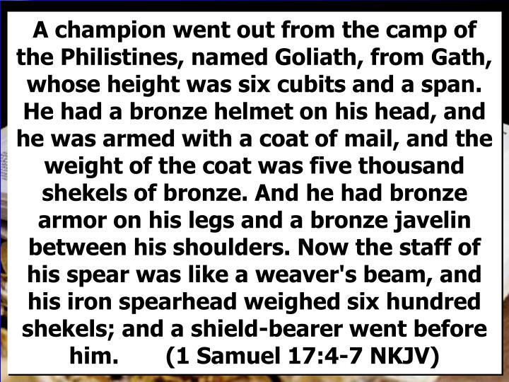 A champion went out from the camp of the Philistines, named Goliath, from Gath, whose height was six cubits and a span. He had a bronze helmet on his head, and he was armed with a coat of mail, and the weight of the coat was five thousand shekels of bronze. And he had bronze armor on his legs and a bronze javelin between his shoulders. Now the staff of his spear was like a weaver's beam, and his iron spearhead weighed six hundred shekels; and a shield-bearer went before him.       (1 Samuel 17:4-7 NKJV)