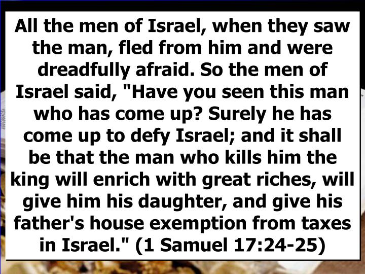 """All the men of Israel, when they saw the man, fled from him and were dreadfully afraid. So the men of Israel said, """"Have you seen this man who has come up? Surely he has come up to defy Israel; and it shall be that the man who kills him the king will enrich with great riches, will give him his daughter, and give his father's house exemption from taxes in Israel."""" (1 Samuel 17:24-25)"""