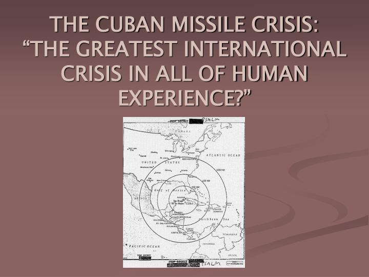 the cuban missile crisis the greatest international crisis in all of human experience n.