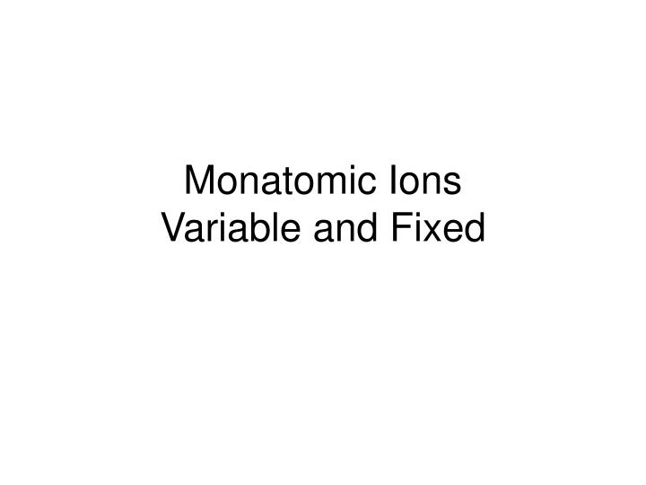 monatomic ions variable and fixed n.