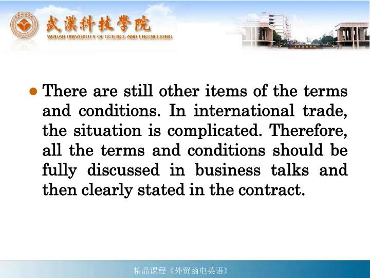 There are still other items of the terms and conditions. In international trade, the situation is complicated. Therefore, all the terms and conditions should be fully discussed in business talks and then clearly stated in the contract.