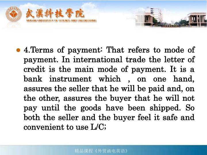 4.Terms of payment: That refers to mode of payment. In international trade the letter of credit is the main mode of payment. It is a bank instrument which , on one hand, assures the seller that he will be paid and, on the other, assures the buyer that he will not pay until the goods have been shipped. So both the seller and the buyer feel it safe and convenient to use L/C;