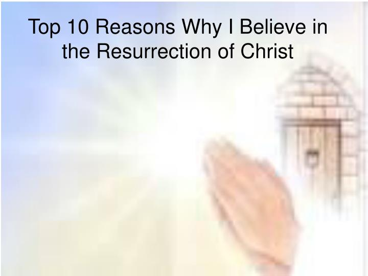 top 10 reasons why i believe in the resurrection of christ n.