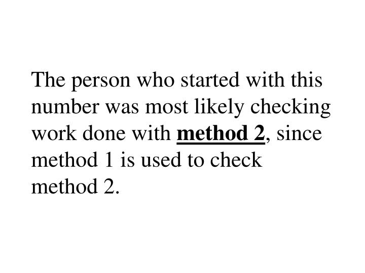 The person who started with this number was most likely checking work done with