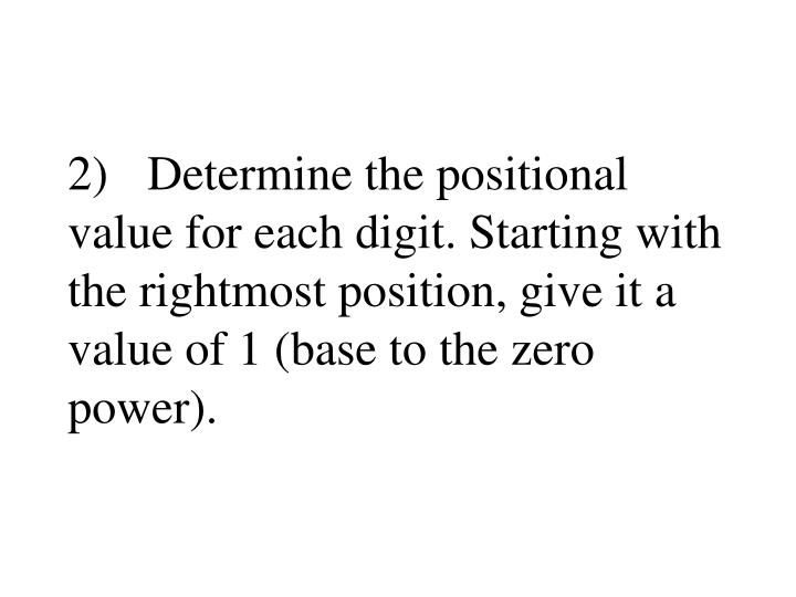 2)Determine the positional value for each digit. Starting with the rightmost position, give it a value of 1 (base to the zero power).