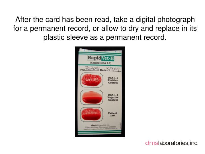 After the card has been read, take a digital photograph for a permanent record, or allow to dry and replace in its plastic sleeve as a permanent record.