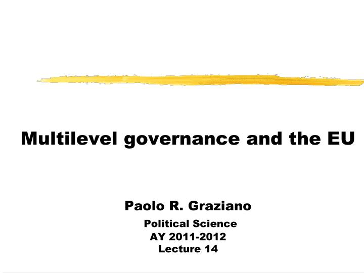 multilevel governance and the eu paolo r graziano political science ay 2011 2012 lecture 14 n.
