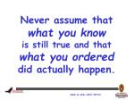 never assume that what you know is still true and that what you ordered did actually happen