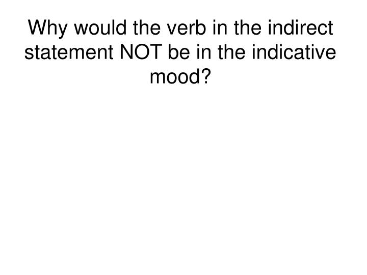 Why would the verb in the indirect statement NOT be in the indicative mood?
