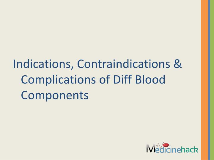Indications, Contraindications & Complications of Diff Blood Components