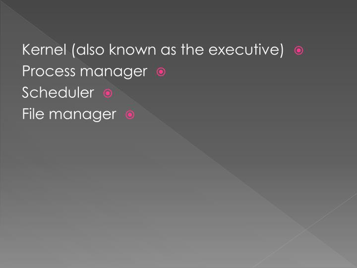 Kernel (also known as the executive)