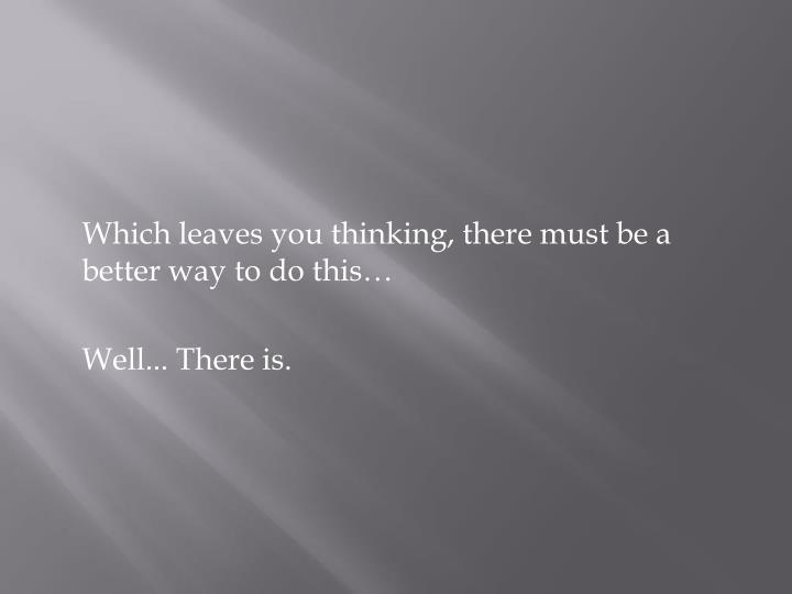 Which leaves you thinking, there must be a better way to do this…