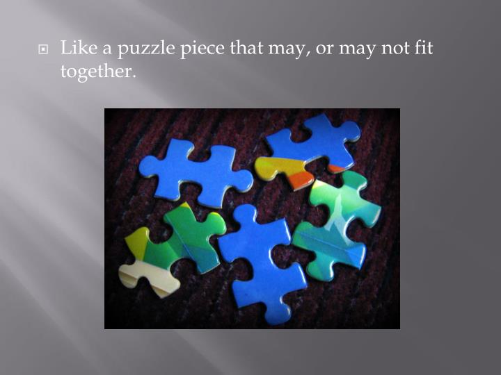 Like a puzzle piece that may, or may not fit together.