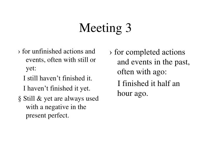 › for unfinished actions and events, often with still or yet: