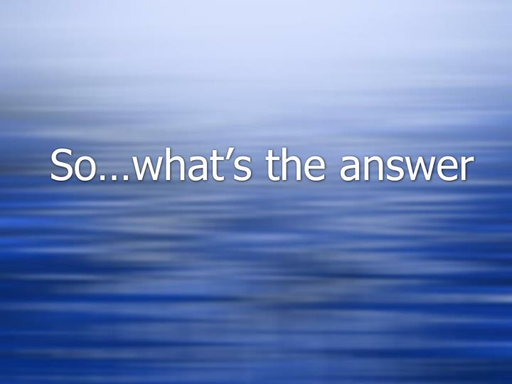 So…what's the answer