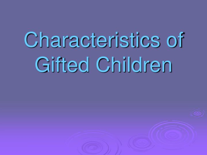 the characteristics of a gifted child After reading this article you will learn about the characteristics of gifted children 1 gifted children are uniformly and consistently high level performers not.