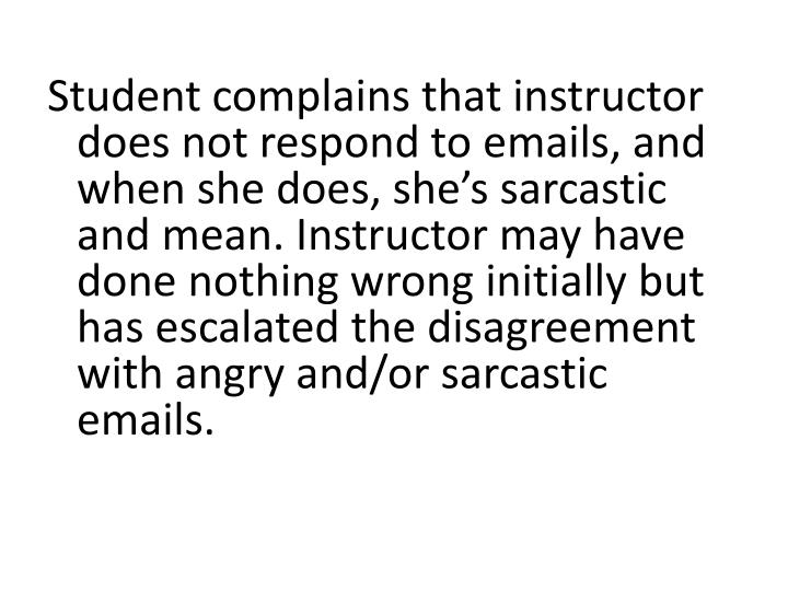 Student complains that instructor does not respond to emails, and when she does, she's sarcastic and mean. Instructor may have done nothing wrong initially but has escalated the disagreement with angry and/or sarcastic emails.