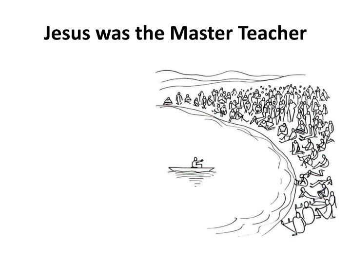 Jesus was the Master Teacher