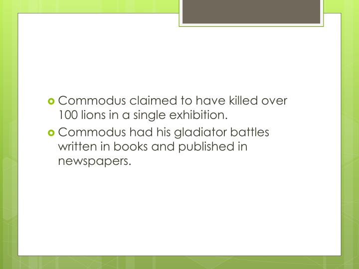 Commodus claimed to have killed over 100 lions in a single exhibition.