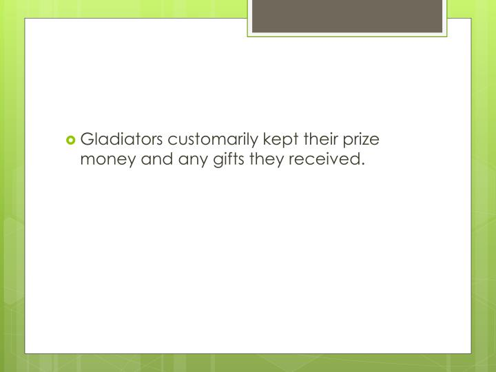Gladiators customarily kept their prize money and any gifts they received.