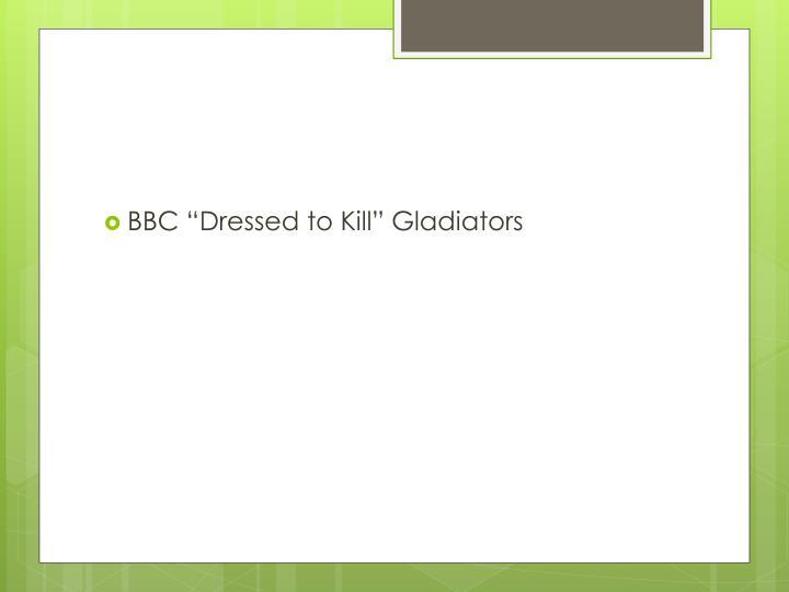 "BBC ""Dressed to Kill"" Gladiators"