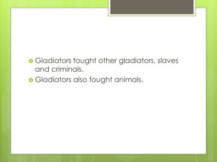 Gladiators fought other gladiators, slaves and criminals.